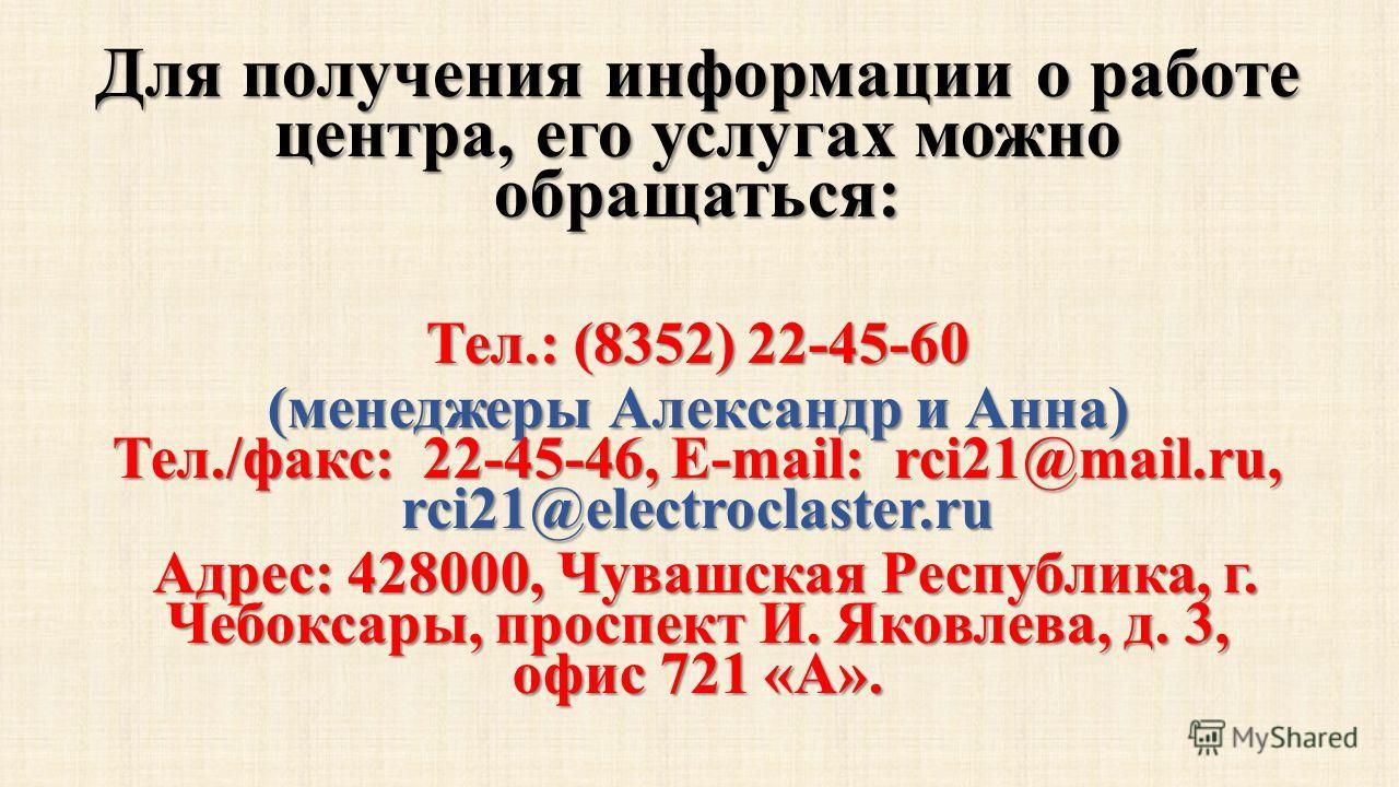 Для получения информации о работе центра, его услугах можно обращаться: Тел.: (8352) 22-45-60 (менеджеры Александр и Анна) Тел./факс: 22-45-46, E-mail: rci21@mail.ru, rci21@electroclaster.ru Адрес: 428000, Чувашская Республика, г. Чебоксары, проспект