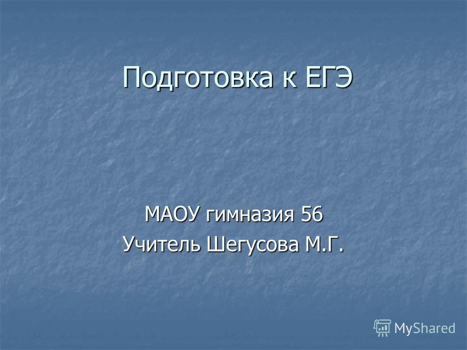 Подготовка к ЕГЭ МАОУ гимназия 56 Учитель Шегусова М.Г.