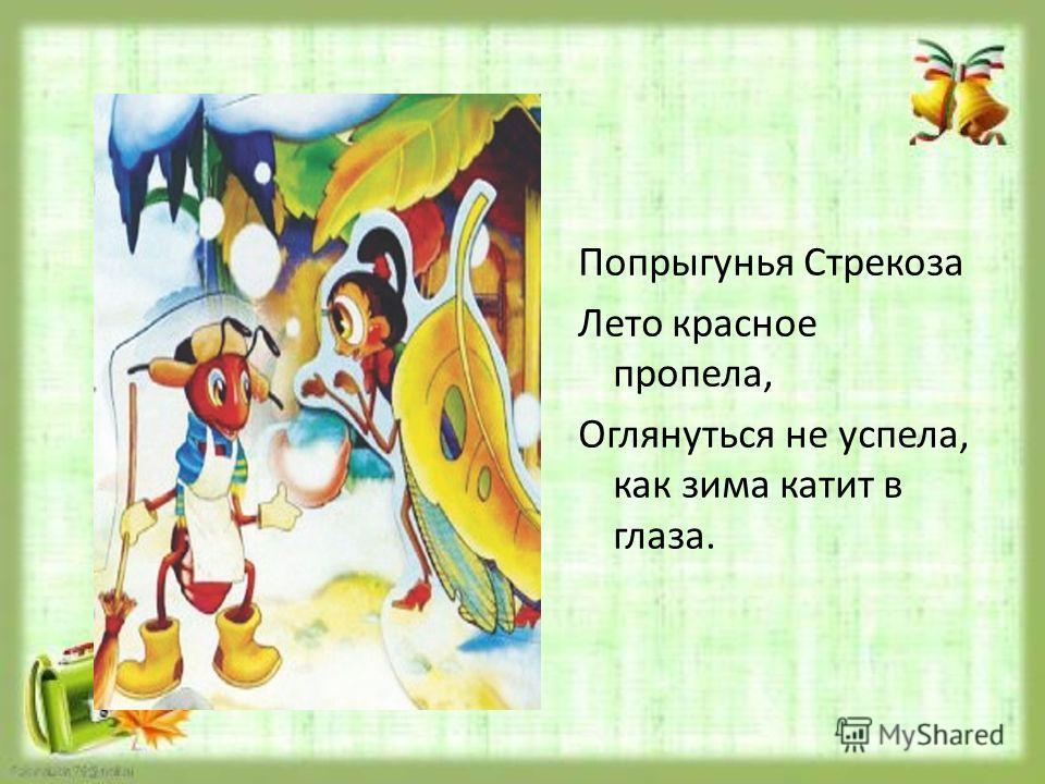 Попрыгунья Стрекоза Лето красное пропела, Оглянуться не успела, как зима катит в глаза.