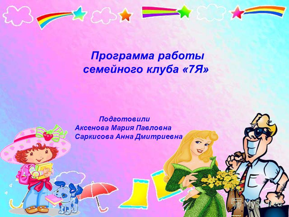 Программа работы семейного клуба «7Я» Подготовили Аксенова Мария Павловна Саркисова Анна Дмитриевна