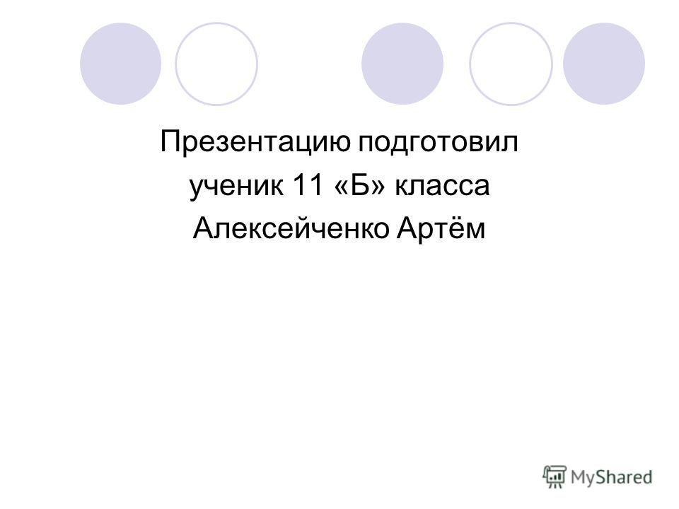 Презентацию подготовил ученик 11 «Б» класса Алексейченко Артём