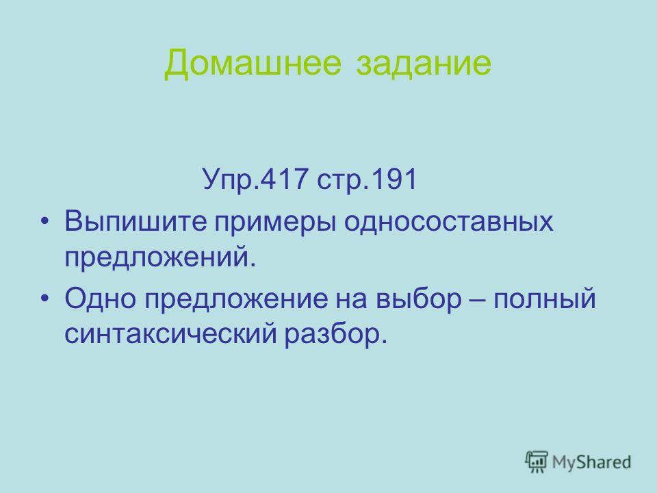 Домашнее задание Упр.417 стр.191 Выпишите примеры односоставных предложений. Одно предложение на выбор – полный синтаксический разбор.