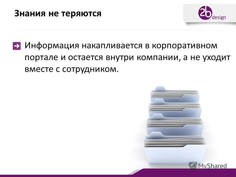 Знания не теряются Информация накапливается в корпоративном портале и остается внутри компании, а не уходит вместе с сотрудником.