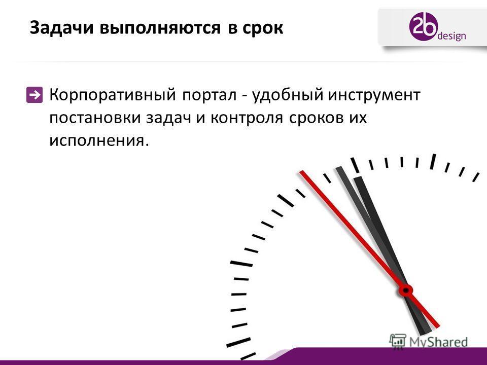 Задачи выполняются в срок Корпоративный портал - удобный инструмент постановки задач и контроля сроков их исполнения.