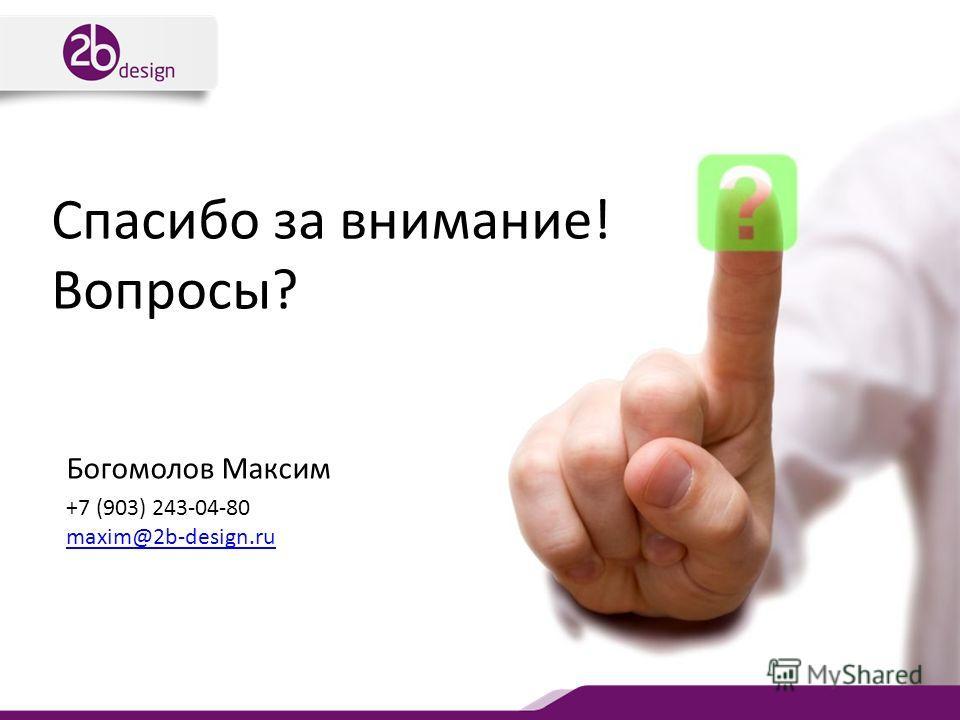 Спасибо за внимание! Вопросы? Богомолов Максим +7 (903) 243-04-80 maxim@2b-design.ru