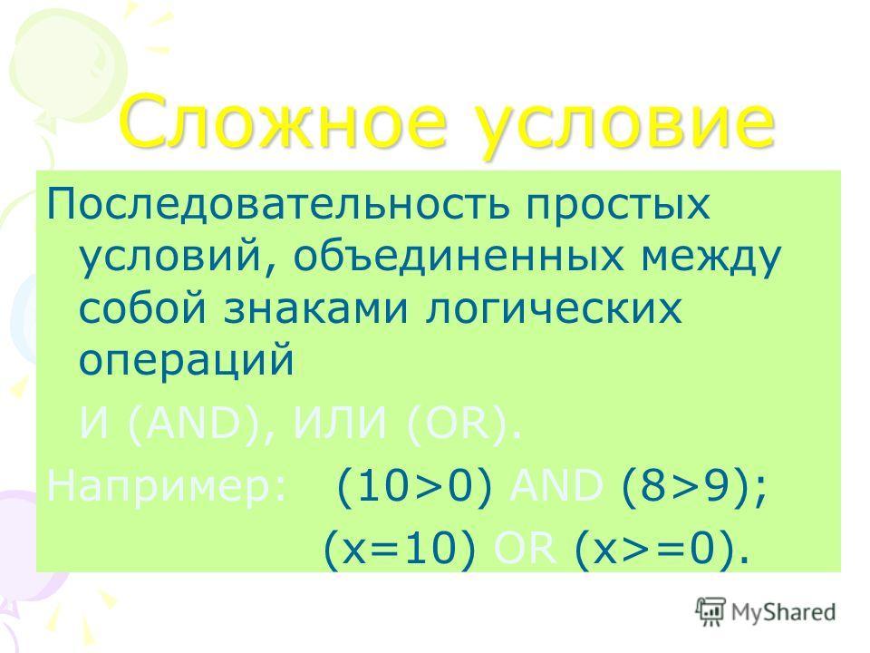 Сложное условие Последовательность простых условий, объединенных между собой знаками логических операций И (AND), ИЛИ (OR). Например: (10>0) AND (8>9); (x=10) OR (x>=0).