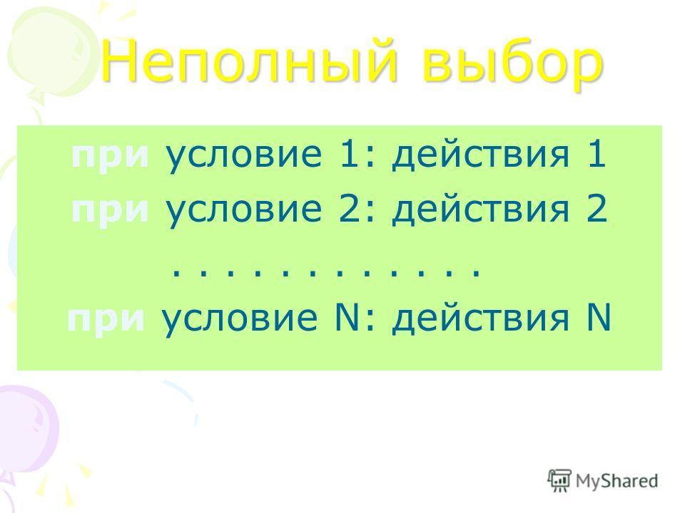 Неполный выбор при условие 1: действия 1 при условие 2: действия 2............ при условие N: действия N