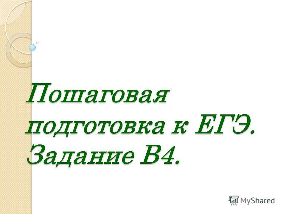 Пошаговая подготовка к ЕГЭ. Задание В4.