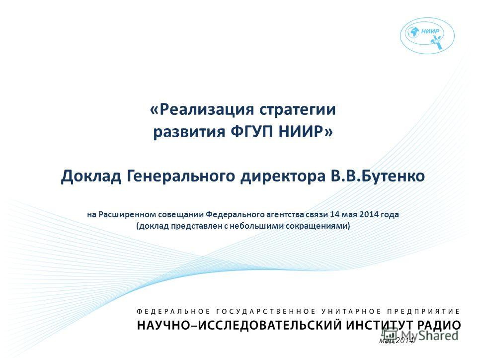Доклад «Реализация стратегии развития ФГУП НИИР» Доклад Генерального директора В.В.Бутенко на Расширенном совещании Федерального агентства связи 14 мая 2014 года (доклад представлен с небольшими сокращениями) май 2014
