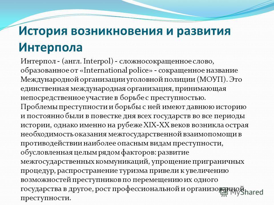 История возникновения и развития Интерпола Интерпол - (англ. Interpol) - сложносокращенное слово, образованное от «International police» - сокращенное название Международной организации уголовной полиции (МОУП). Это единственная международная организ