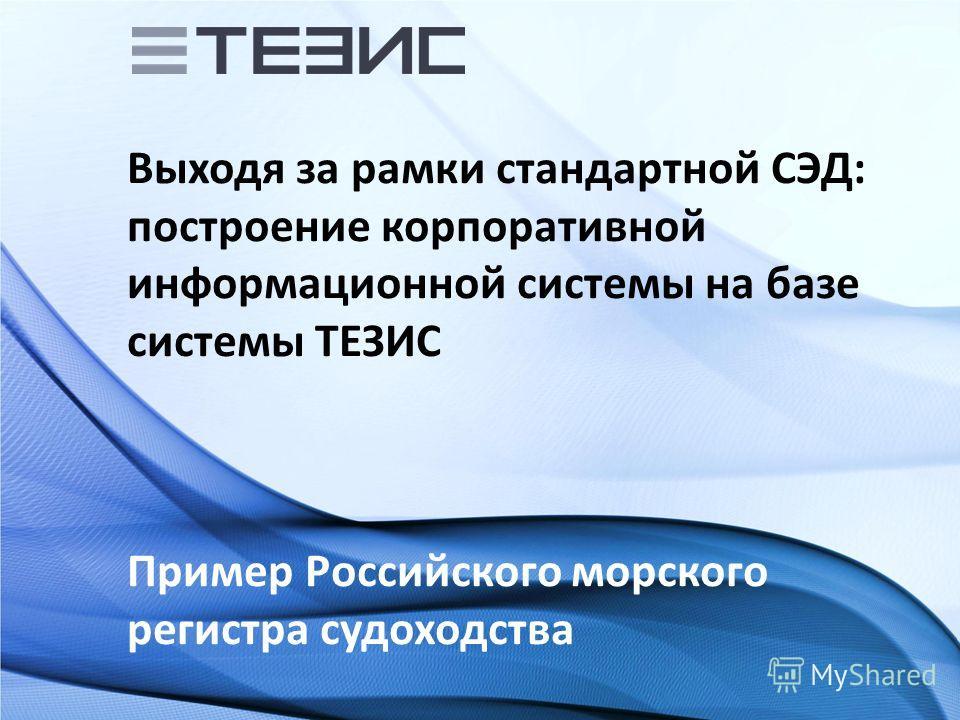 Выходя за рамки стандартной СЭД: построение корпоративной информационной системы на базе системы ТЕЗИС Пример Российского морского регистра судоходства