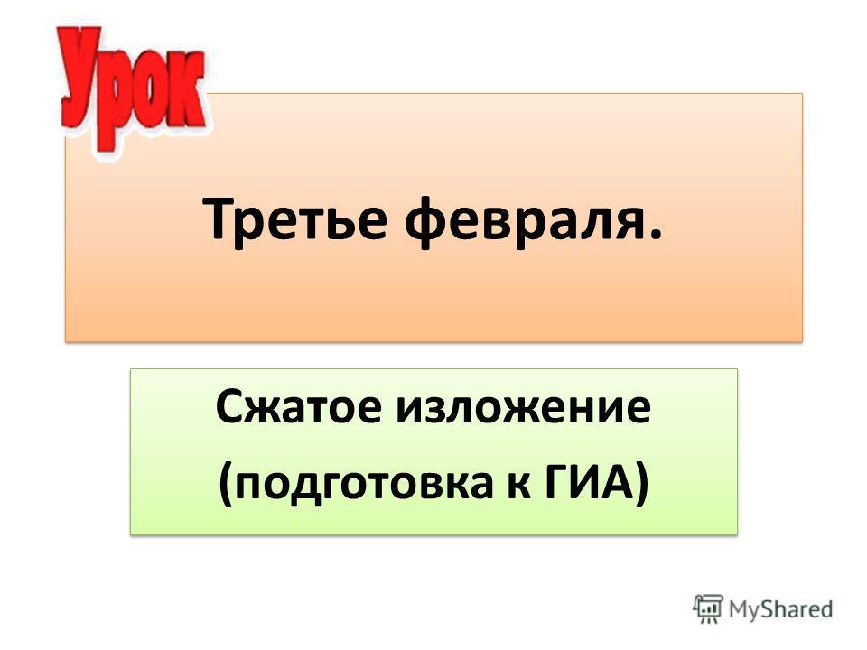 Третье февраля. Сжатое изложение (подготовка к ГИА) Сжатое изложение (подготовка к ГИА)