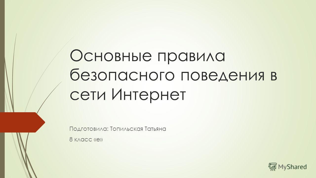Основные правила безопасного поведения в сети Интернет Подготовила: Топильская Татьяна 8 класс «е»