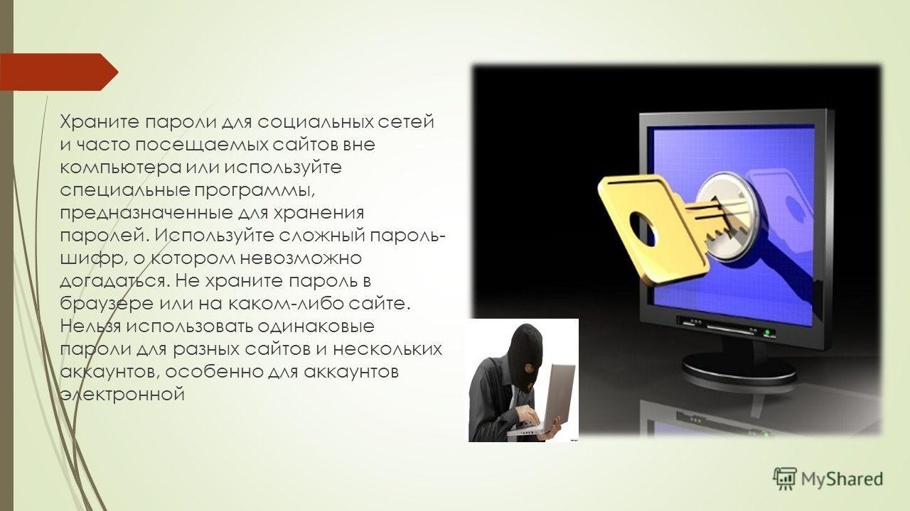 Храните пароли для социальных сетей и часто посещаемых сайтов вне компьютера или используйте специальные программы, предназначенные для хранения паролей. Используйте сложный пароль- шифр, о котором невозможно догадаться. Не храните пароль в браузере