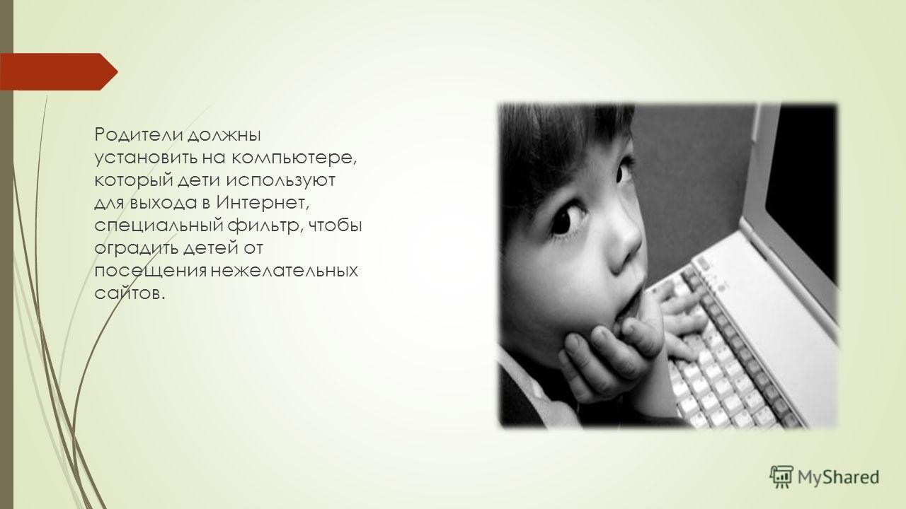 Родители должны установить на компьютере, который дети используют для выхода в Интернет, специальный фильтр, чтобы оградить детей от посещения нежелательных сайтов.