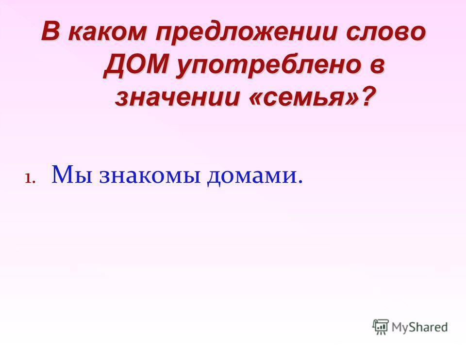 1. Мы знакомы домами. В каком предложении слово ДОМ употреблено в значении «семья»?