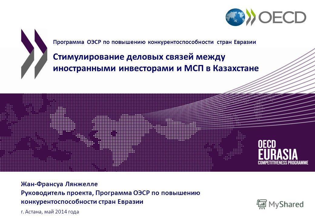 Программа ОЭСР по повышению конкурентоспособности стран Евразии Стимулирование деловых связей между иностранными инвесторами и МСП в Казахстане Жан-Франсуа Лянжелле Руководитель проекта, Программа ОЭСР по повышению конкурентоспособности стран Евразии