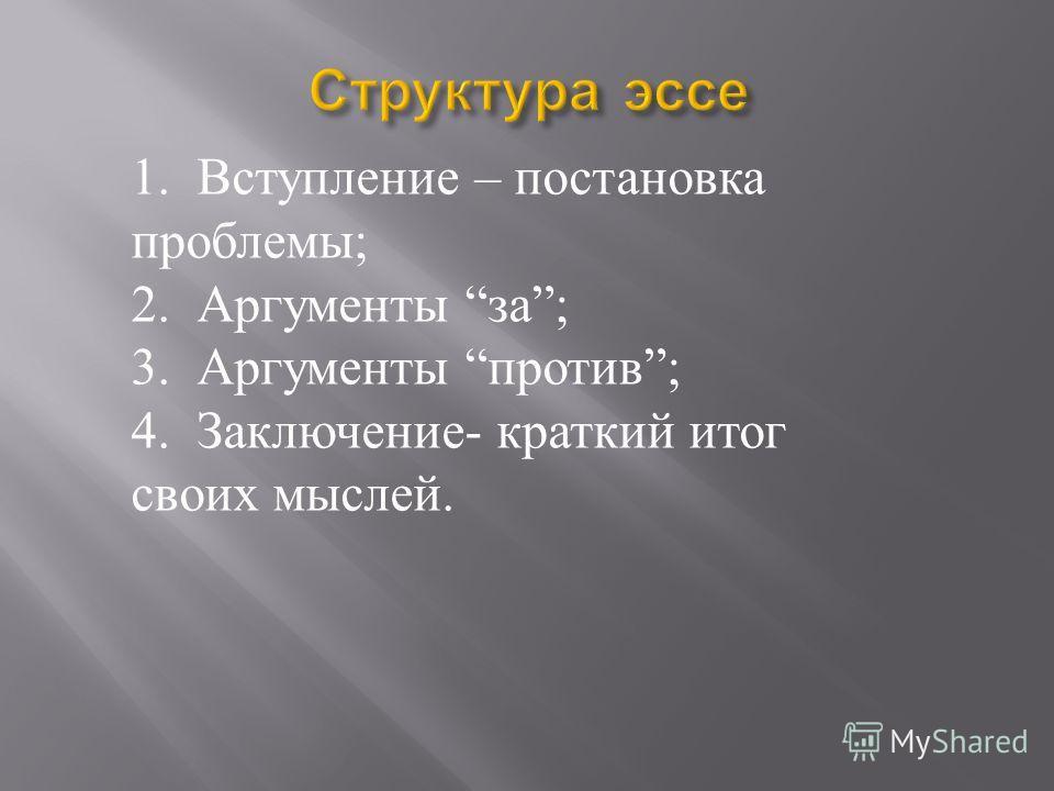 1. Вступление – постановка проблемы ; 2. Аргументы за ; 3. Аргументы против ; 4. Заключение - краткий итог своих мыслей.