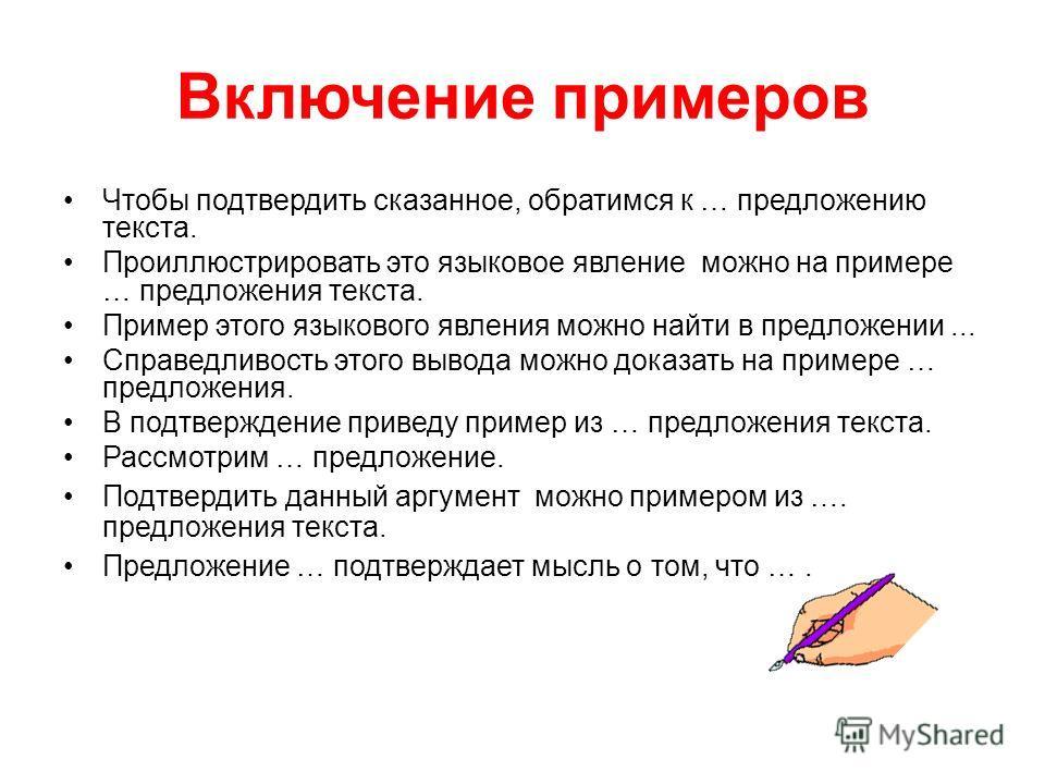 Включение примеров Чтобы подтвердить сказанное, обратимся к … предложению текста. Проиллюстрировать это языковое явление можно на примере … предложения текста. Пример этого языкового явления можно найти в предложении... Справедливость этого вывода мо