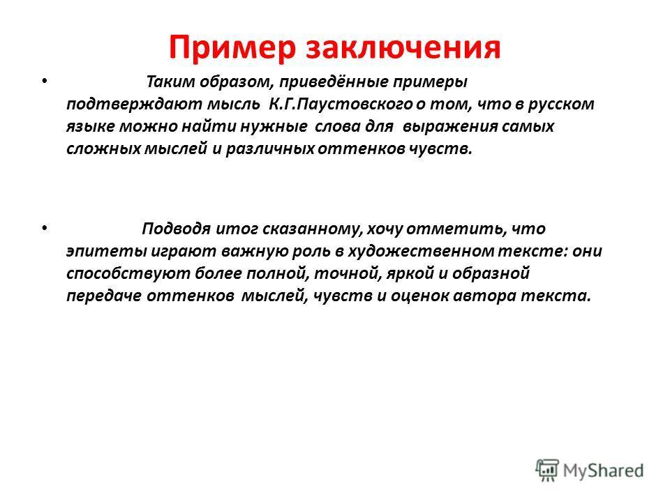 Пример заключения Таким образом, приведённые примеры подтверждают мысль К.Г.Паустовского о том, что в русском языке можно найти нужные слова для выражения самых сложных мыслей и различных оттенков чувств. Подводя итог сказанному, хочу отметить, что э