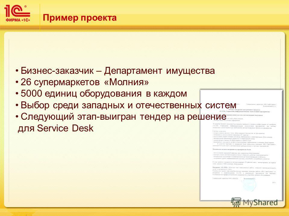 Пример проекта Бизнес-заказчик – Департамент имущества 26 супермаркетов «Молния» 5000 единиц оборудования в каждом Выбор среди западных и отечественных систем Cледующий этап-выигран тендер на решение для Service Desk