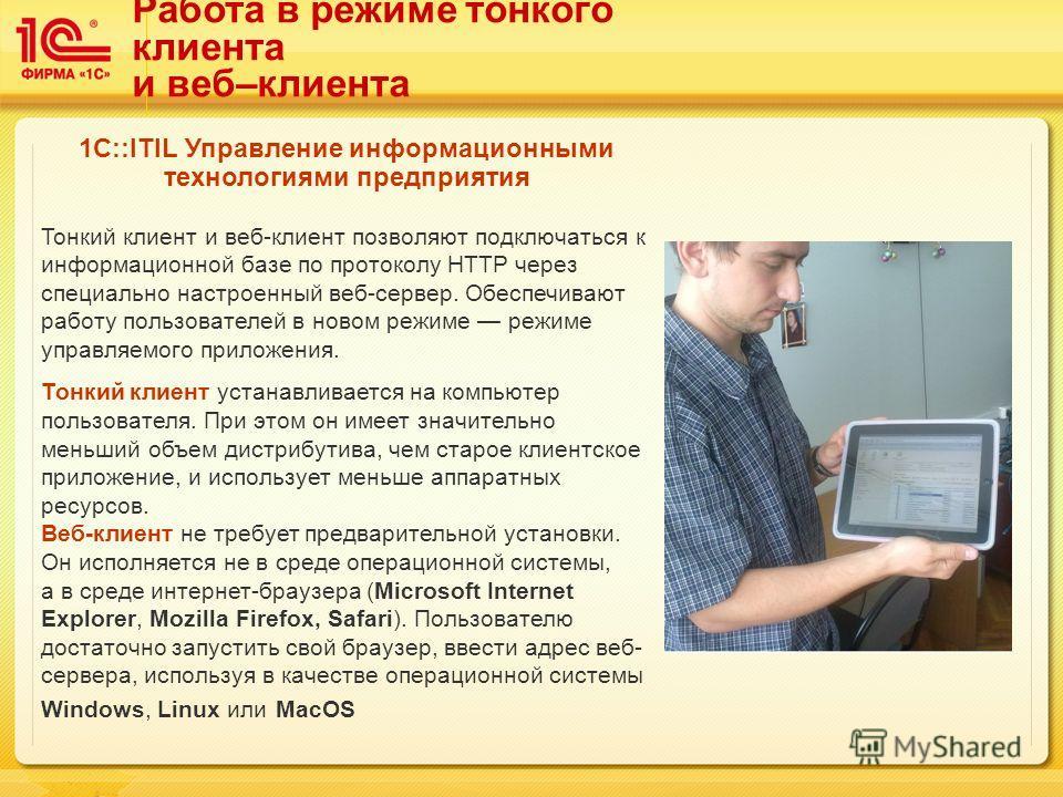 Работа в режиме тонкого клиента и веб–клиента 1C::ITIL Управление информационными технологиями предприятия Тонкий клиент и веб-клиент позволяют подключаться к информационной базе по протоколу HTTP через специально настроенный веб-сервер. Обеспечивают
