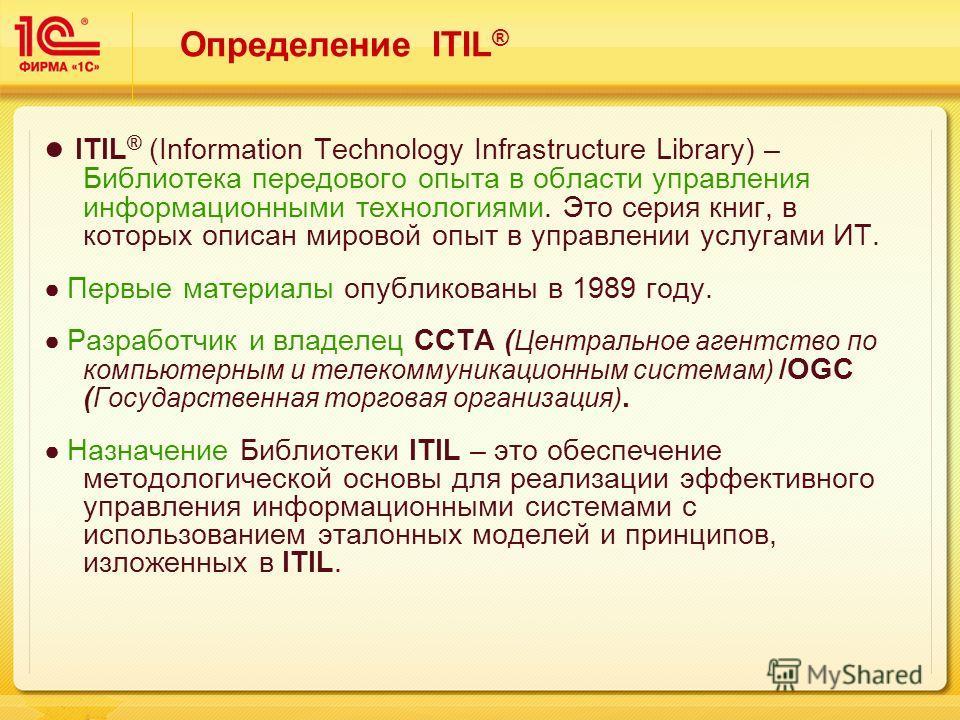 Определение ITIL ® ITIL ® (Information Technology Infrastructure Library) – Библиотека передового опыта в области управления информационными технологиями. Это серия книг, в которых описан мировой опыт в управлении услугами ИТ. Первые материалы опубли