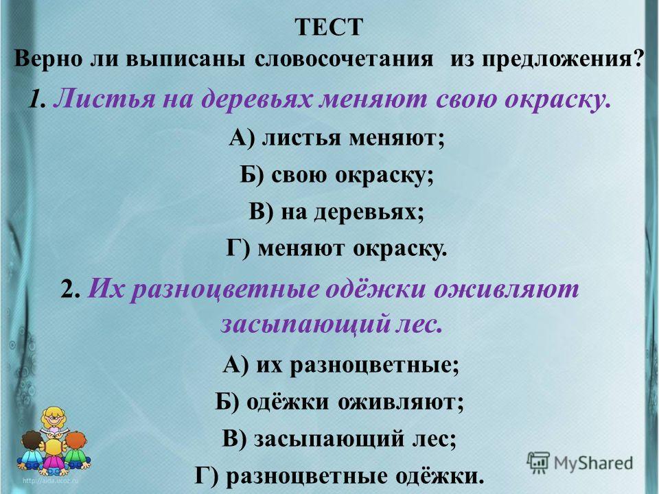 ТЕСТ Верно ли выписаны словосочетания из предложения? 1. Листья на деревьях меняют свою окраску. А) листья меняют; Б) свою окраску; В) на деревьях; Г) меняют окраску. 2. Их разноцветные одёжки оживляют засыпающий лес. А) их разноцветные; Б) одёжки ож