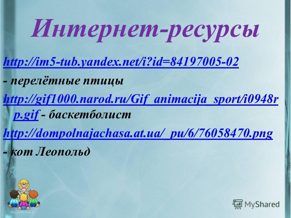 Интернет-ресурсы http://im5-tub.yandex.net/i?id=84197005-02 - перелётные птицы http://gif1000.narod.ru/Gif_animacija_sport/i0948r p.gifhttp://gif1000.narod.ru/Gif_animacija_sport/i0948r p.gif - баскетболист http://dompolnajachasa.at.ua/_pu/6/76058470