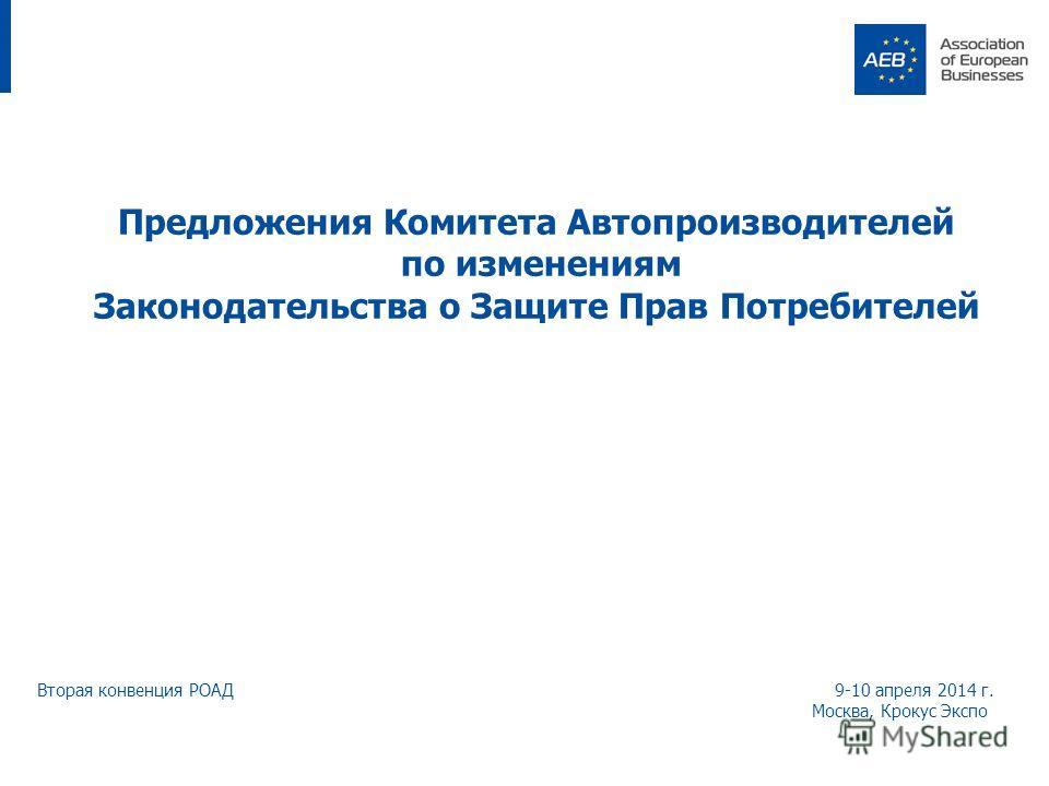 Предложения Комитета Автопроизводителей по изменениям Законодательства о Защите Прав Потребителей Вторая конвенция РОАД 9-10 апреля 2014 г. Москва, Крокус Экспо