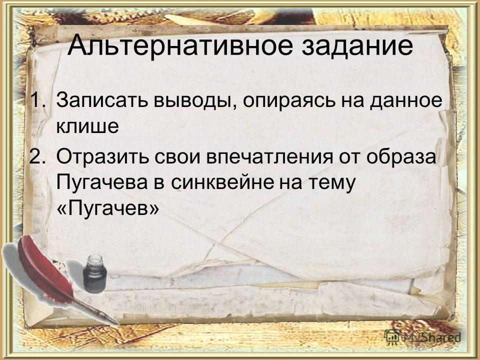 Альтернативное задание 1. Записать выводы, опираясь на данное клише 2. Отразить свои впечатления от образа Пугачева в синквейне на тему «Пугачев»