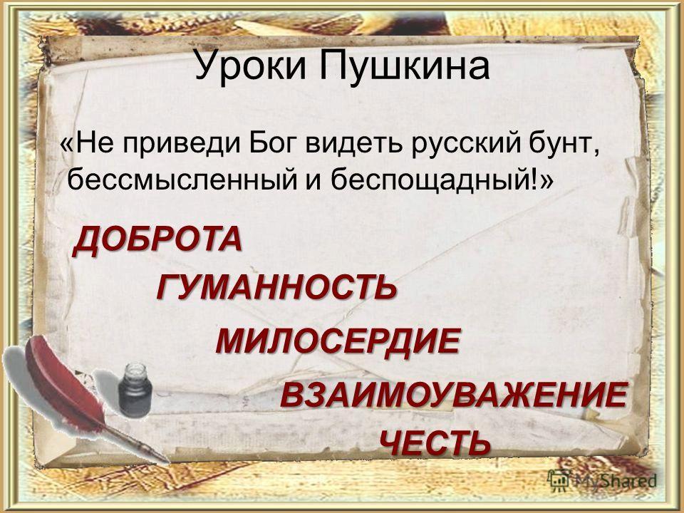 Уроки Пушкина «Не приведи Бог видеть русский бунт, бессмысленный и беспощадный!» ДОБРОТА ГУМАННОСТЬ МИЛОСЕРДИЕ ЧЕСТЬ ВЗАИМОУВАЖЕНИЕ