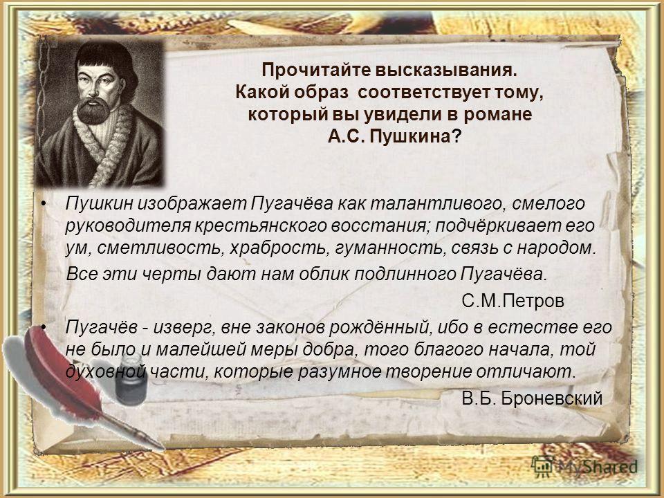 Прочитайте высказывания. Какой образ соответствует тому, который вы увидели в романе А.С. Пушкина? Пушкин изображает Пугачёва как талантливого, смелого руководителя крестьянского восстания; подчёркивает его ум, сметливость, храбрость, гуманность, свя