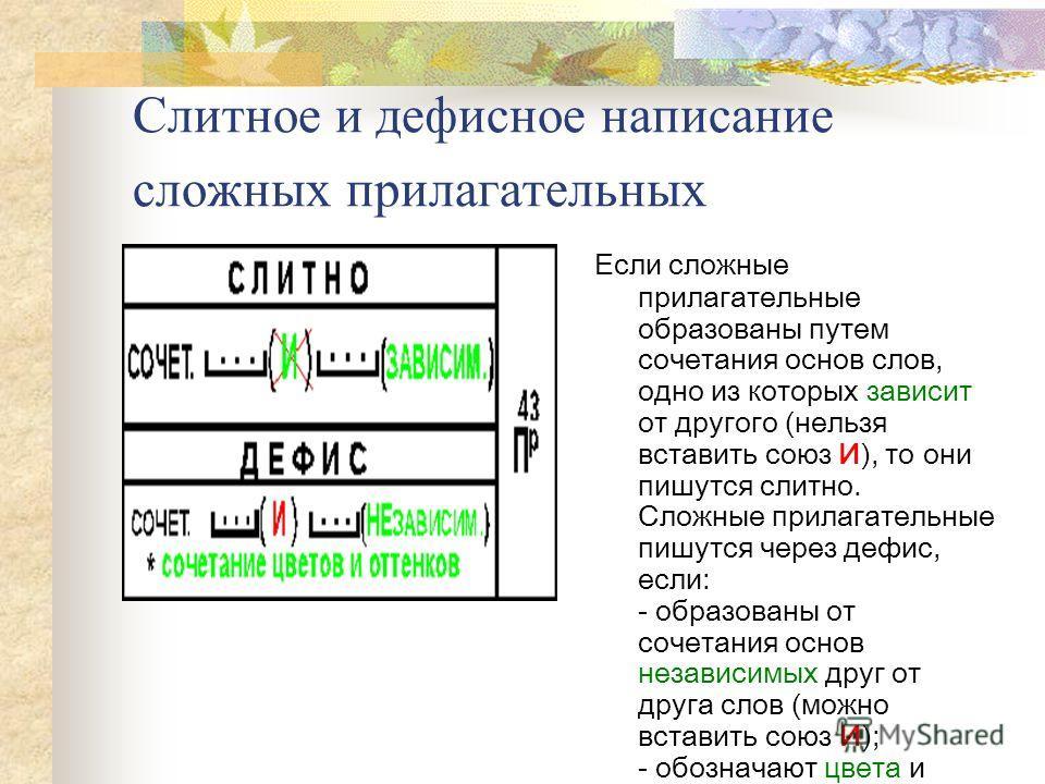 Слитное и дефисное написание сложных прилагательных Если сложные прилагательные образованы путем сочетания основ слов, одно из которых зависит от другого (нельзя вставить союз И), то они пишутся слитно. Сложные прилагательные пишутся через дефис, есл