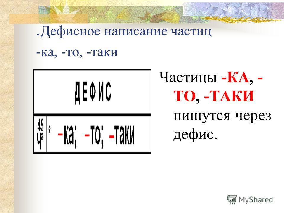 . Дефисное написание частиц -ка, -то, -таки Частицы -КА, - ТО, -ТАКИ пишутся через дефис.