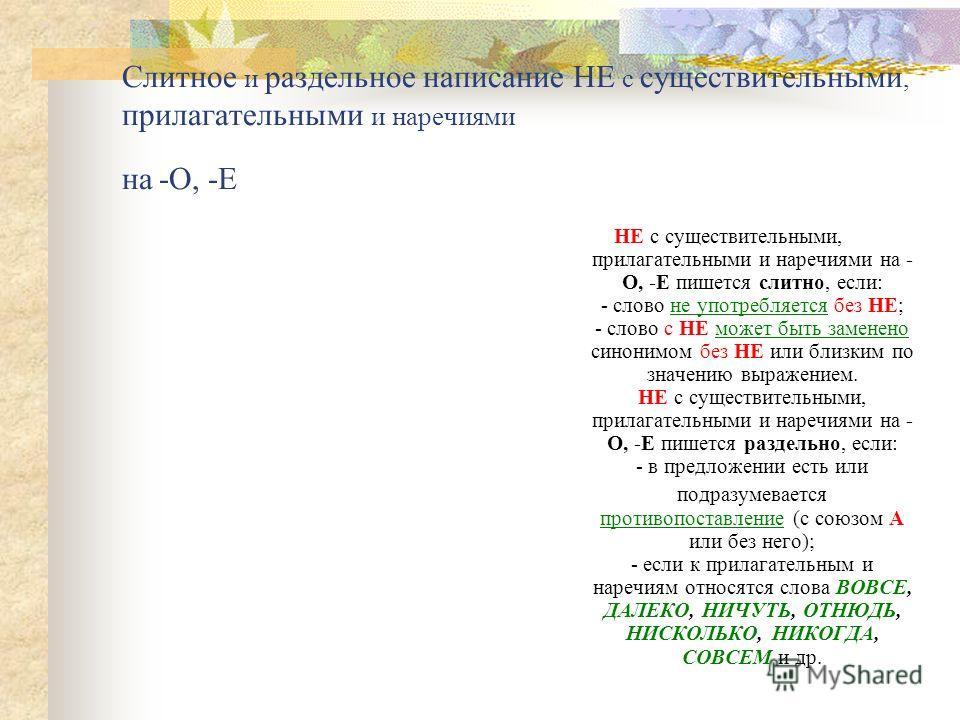 Слитное и раздельное написание НЕ с существительными, прилагательными и наречиями на -О, -Е НЕ с существительными, прилагательными и наречиями на - О, -Е пишется слитно, если: - слово не употребляетcя без НЕ; - слово с НЕ может быть заменено синонимо