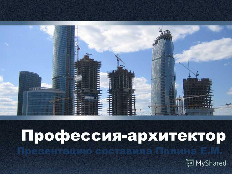 Профессия-архитектор Презентацию составила Полина Е.М.