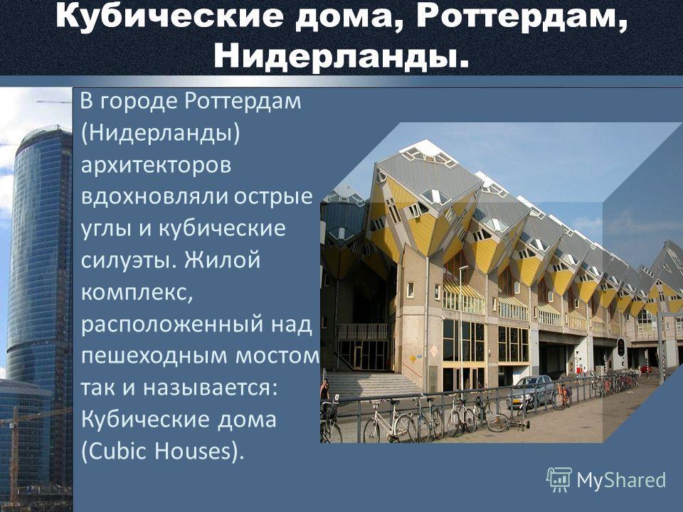 Кубические дома, Роттердам, Нидерланды. В городе Роттердам (Нидерланды) архитекторов вдохновляли острые углы и кубические силуэты. Жилой комплекс, расположенный над пешеходным мостом, так и называется: Кубические дома (Cubic Houses).