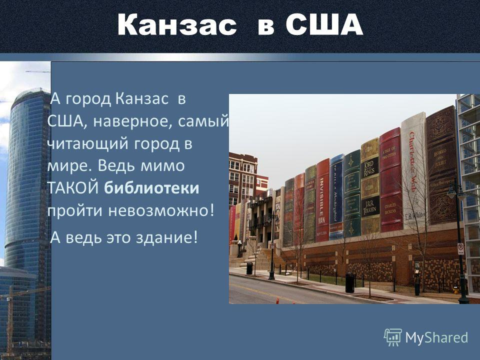 Канзас в США А город Канзас в США, наверное, самый читающий город в мире. Ведь мимо ТАКОЙ библиотеки пройти невозможно! А ведь это здание!