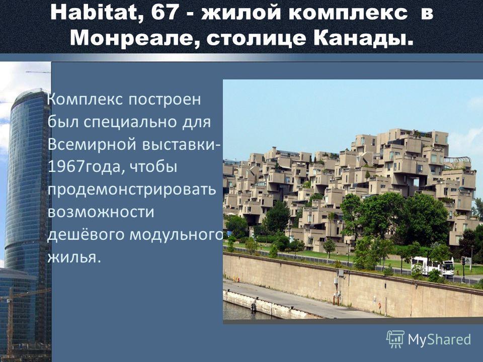 Habitat, 67 - жилой комплекс в Монреале, столице Канады. Комплекс построен был специально для Всемирной выставки- 1967 года, чтобы продемонстрировать возможности дешёвого модульного жилья.