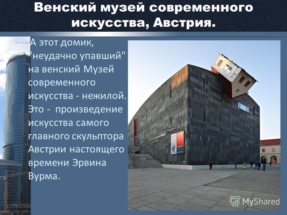 Венский музей современного искусства, Австрия. А этот домик, неудачно упавший на венский Музей современного искусства - нежилой. Это - произведение искусства самого главного скульптора Австрии настоящего времени Эрвина Вурма.