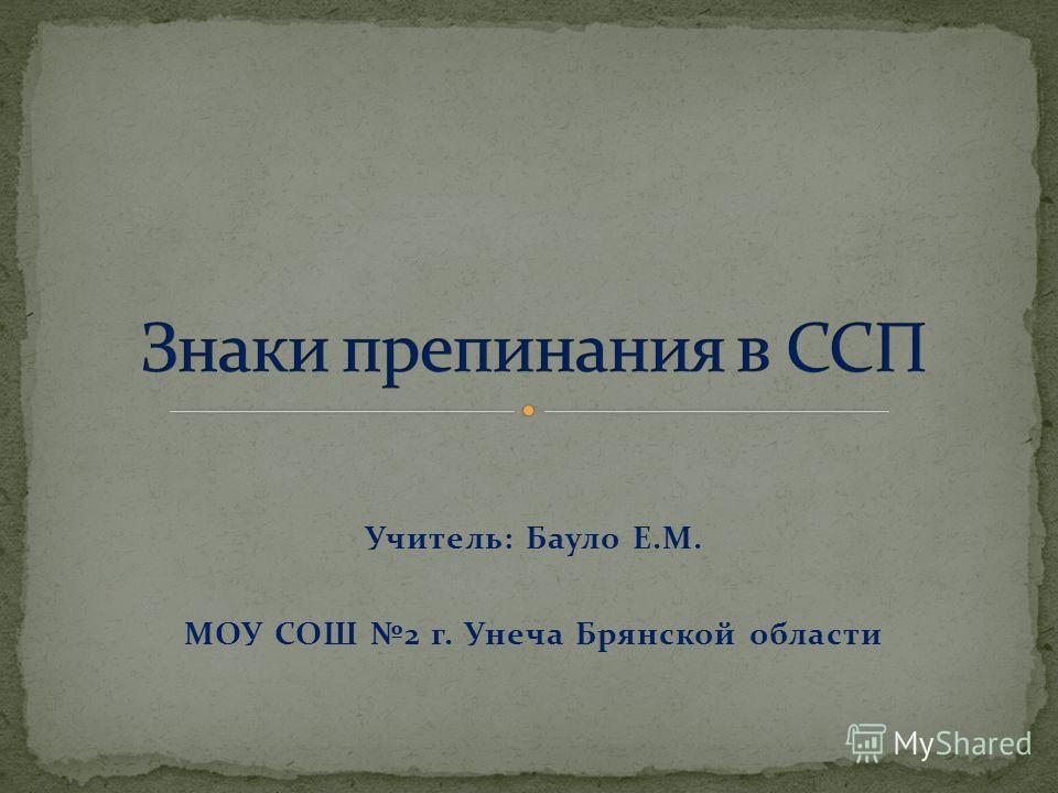 Учитель: Бауло Е.М. МОУ СОШ 2 г. Унеча Брянской области