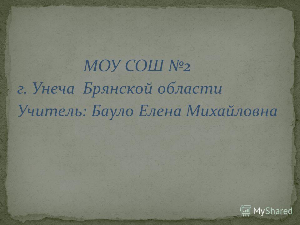 МОУ СОШ 2 г. Унеча Брянской области Учитель: Бауло Елена Михайловна