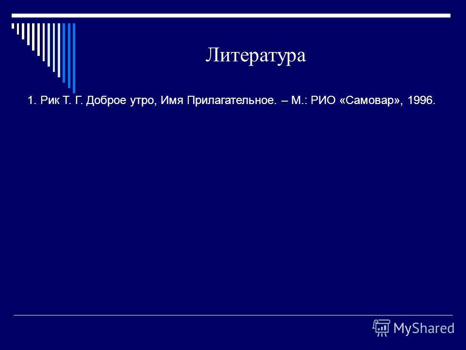 Литература 1. Рик Т. Г. Доброе утро, Имя Прилагательное. – М.: РИО «Самовар», 1996.