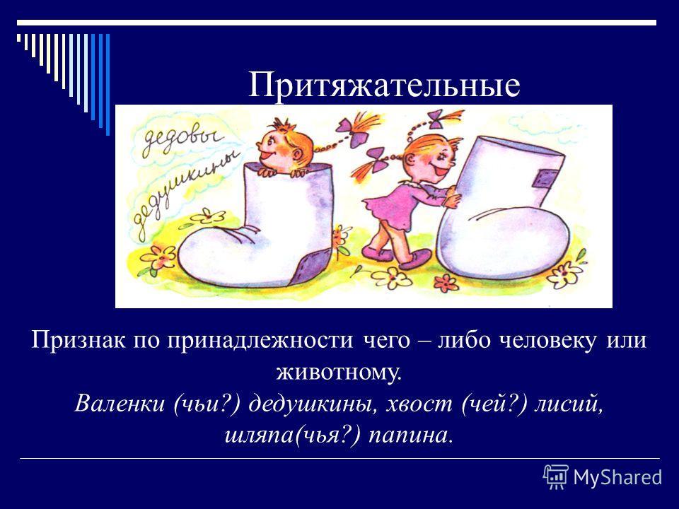 Притяжательные Признак по принадлежности чего – либо человеку или животному. Валенки (чьи?) дедушкины, хвост (чей?) лисий, шляпа(чья?) папина.
