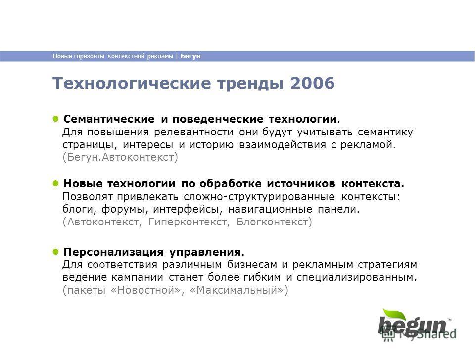 Новые горизонты контекстной рекламы | Бегун Технологические тренды 2006 Семантические и поведенческие технологии. Для повышения релевантности они будут учитывать семантику страницы, интересы и историю взаимодействия с рекламой. (Бегун.Автоконтекст) П