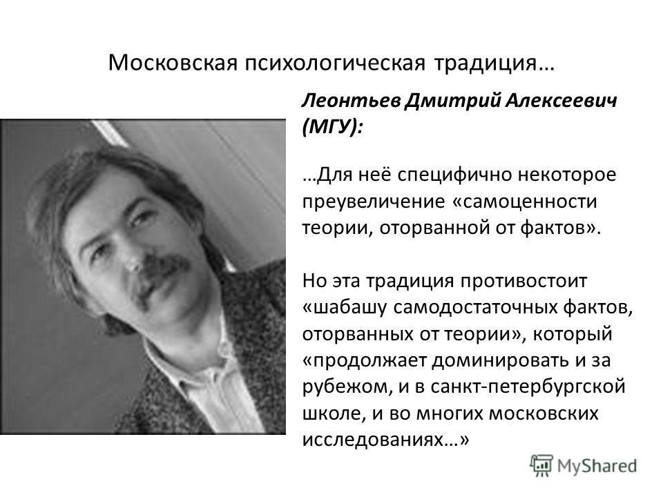 Московская психологическая традиция… Леонтьев Дмитрий Алексеевич (МГУ): …Для неё специфично некоторое преувеличение «самоценности теории, оторванной от фактов». Но эта традиция противостоит «шабашу самодостаточных фактов, оторванных от теории», котор