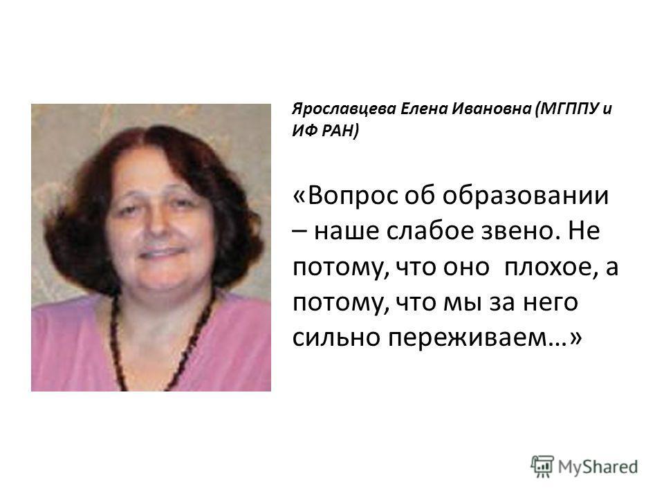 Ярославцева Елена Ивановна (МГППУ и ИФ РАН) «Вопрос об образовании – наше слабое звено. Не потому, что оно плохое, а потому, что мы за него сильно переживаем…»