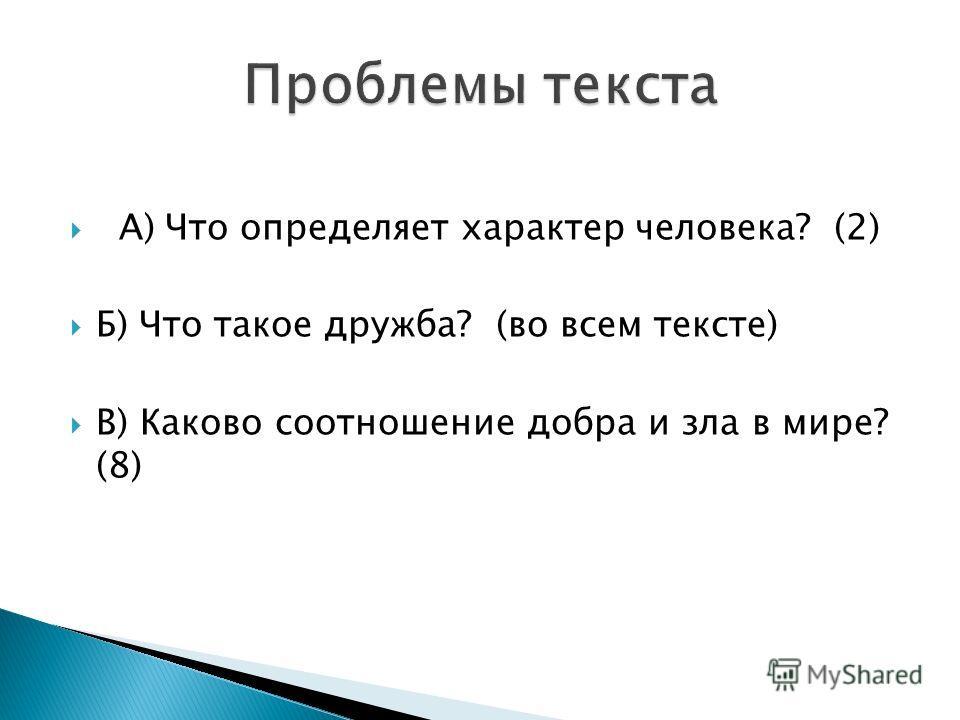 А) Что определяет характер человека? (2) Б) Что такое дружба? (во всем тексте) В) Каково соотношение добра и зла в мире? (8)