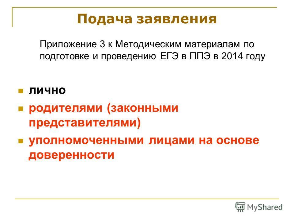 Подача заявления Приложение 3 к Методическим материалам по подготовке и проведению ЕГЭ в ППЭ в 2014 году лично родителями (законными представителями) уполномоченными лицами на основе доверенности